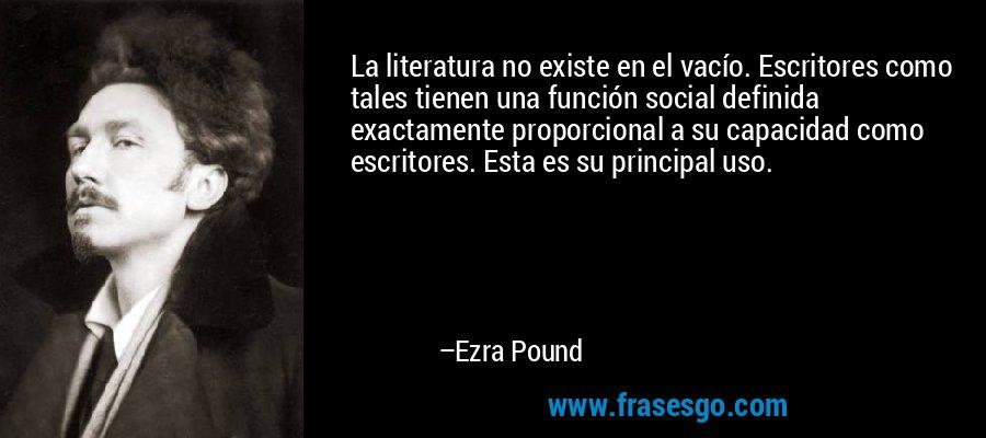 La literatura no existe en el vacío. Escritores como tales tienen una función social definida exactamente proporcional a su capacidad como escritores. Esta es su principal uso. – Ezra Pound