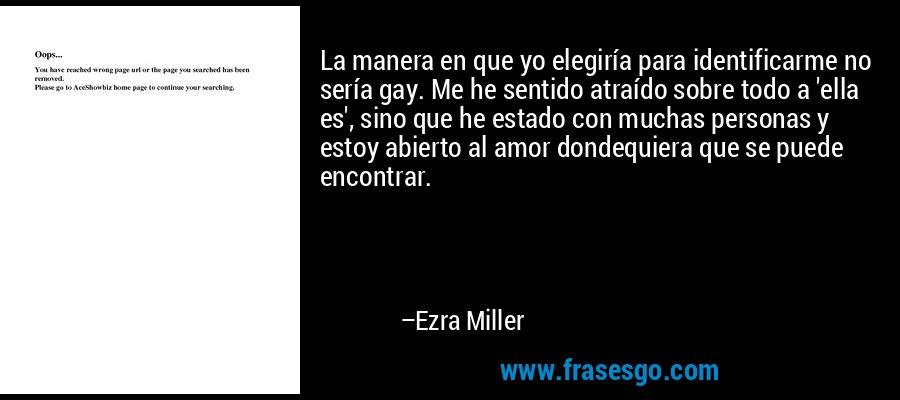 La manera en que yo elegiría para identificarme no sería gay. Me he sentido atraído sobre todo a 'ella es', sino que he estado con muchas personas y estoy abierto al amor dondequiera que se puede encontrar. – Ezra Miller