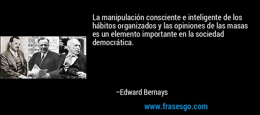 La manipulación consciente e inteligente de los hábitos organizados y las opiniones de las masas es un elemento importante en la sociedad democrática. – Edward Bernays
