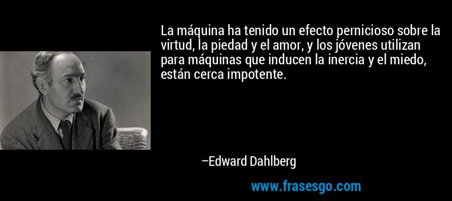 La máquina ha tenido un efecto pernicioso sobre la virtud, la piedad y el amor, y los jóvenes utilizan para máquinas que inducen la inercia y el miedo, están cerca impotente. – Edward Dahlberg