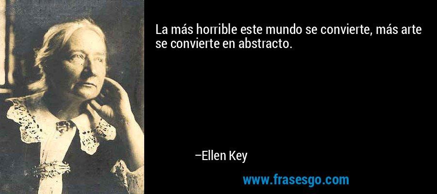 La más horrible este mundo se convierte, más arte se convierte en abstracto. – Ellen Key