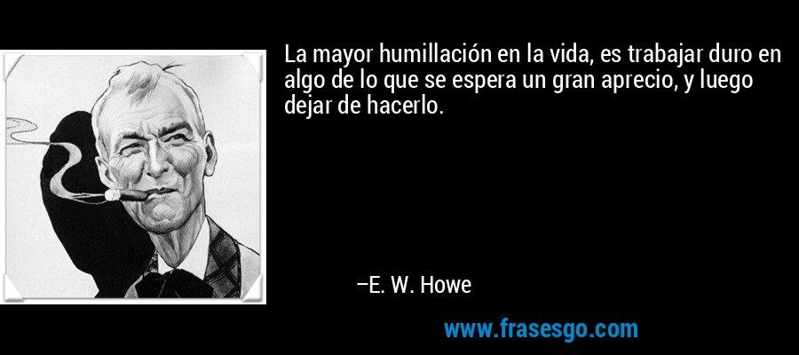 La mayor humillación en la vida, es trabajar duro en algo de lo que se espera un gran aprecio, y luego dejar de hacerlo. – E. W. Howe