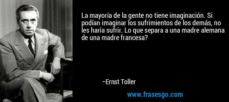 La mayoría de la gente no tiene imaginación. Si podían imaginar los sufrimientos de los demás, no les haría sufrir. Lo que separa a una madre alemana de una madre francesa? – Ernst Toller