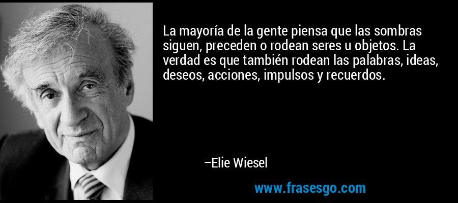 La mayoría de la gente piensa que las sombras siguen, preceden o rodean seres u objetos. La verdad es que también rodean las palabras, ideas, deseos, acciones, impulsos y recuerdos. – Elie Wiesel
