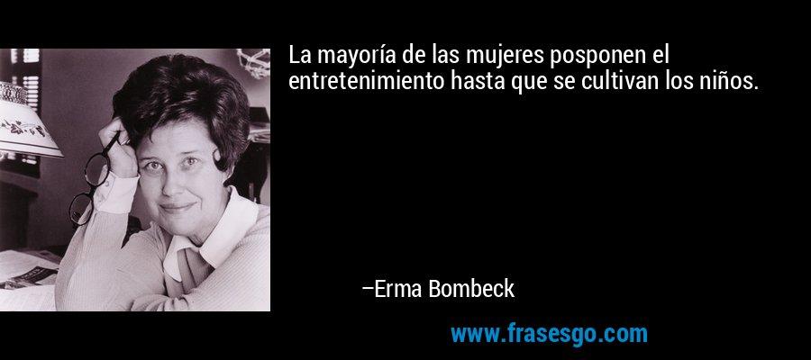 La mayoría de las mujeres posponen el entretenimiento hasta que se cultivan los niños. – Erma Bombeck