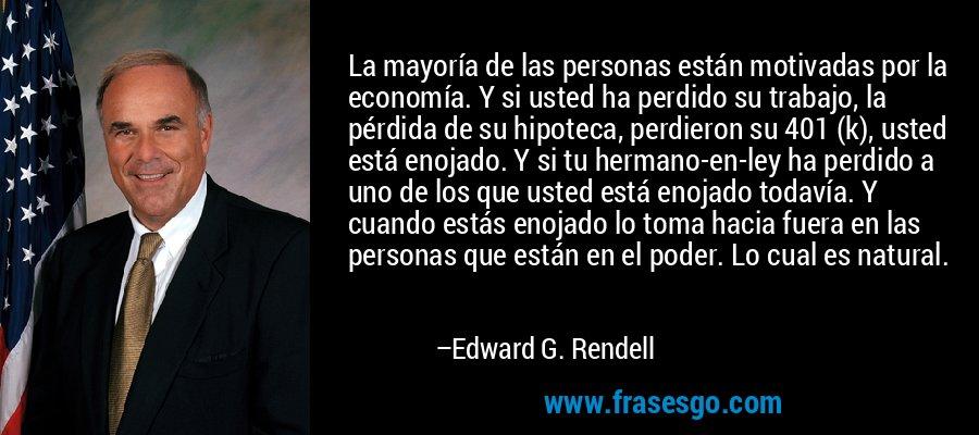 La mayoría de las personas están motivadas por la economía. Y si usted ha perdido su trabajo, la pérdida de su hipoteca, perdieron su 401 (k), usted está enojado. Y si tu hermano-en-ley ha perdido a uno de los que usted está enojado todavía. Y cuando estás enojado lo toma hacia fuera en las personas que están en el poder. Lo cual es natural. – Edward G. Rendell
