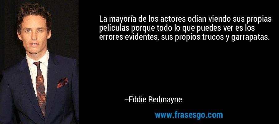 La mayoría de los actores odian viendo sus propias películas porque todo lo que puedes ver es los errores evidentes, sus propios trucos y garrapatas. – Eddie Redmayne