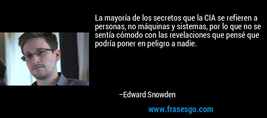 La mayoría de los secretos que la CIA se refieren a personas, no máquinas y sistemas, por lo que no se sentía cómodo con las revelaciones que pensé que podría poner en peligro a nadie. – Edward Snowden