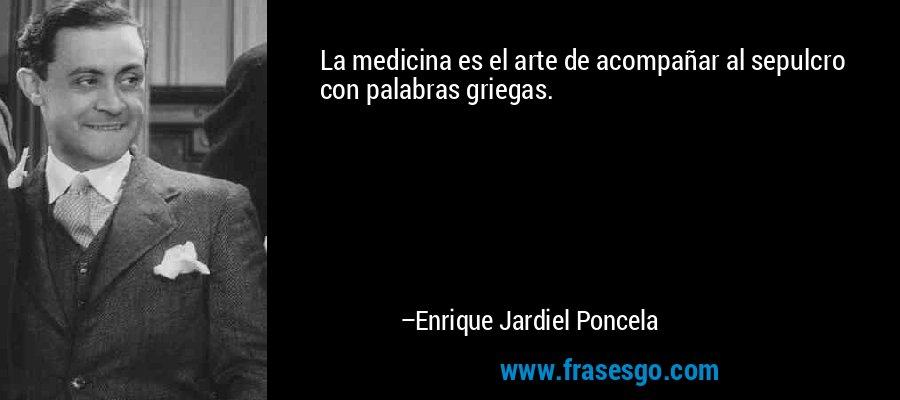 La medicina es el arte de acompañar al sepulcro con palabras griegas. – Enrique Jardiel Poncela