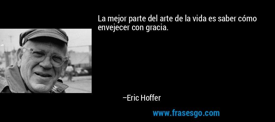 La mejor parte del arte de la vida es saber cómo envejecer con gracia. – Eric Hoffer