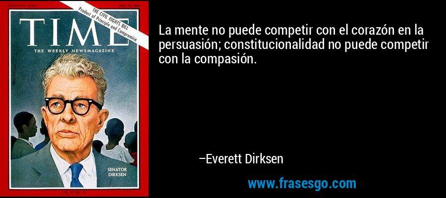 La mente no puede competir con el corazón en la persuasión; constitucionalidad no puede competir con la compasión. – Everett Dirksen