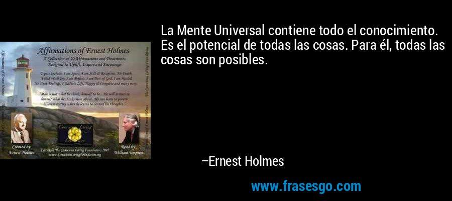 La Mente Universal contiene todo el conocimiento. Es el potencial de todas las cosas. Para él, todas las cosas son posibles. – Ernest Holmes