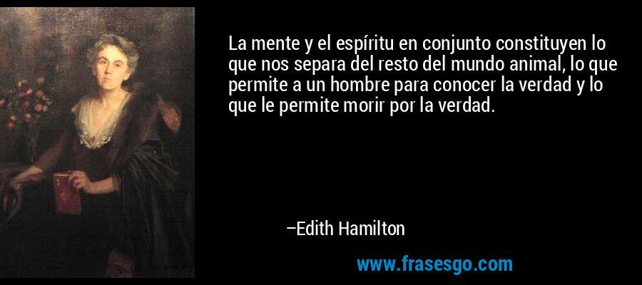 La mente y el espíritu en conjunto constituyen lo que nos separa del resto del mundo animal, lo que permite a un hombre para conocer la verdad y lo que le permite morir por la verdad. – Edith Hamilton
