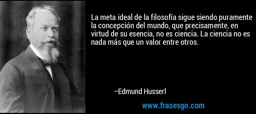 La meta ideal de la filosofía sigue siendo puramente la concepción del mundo, que precisamente, en virtud de su esencia, no es ciencia. La ciencia no es nada más que un valor entre otros. – Edmund Husserl
