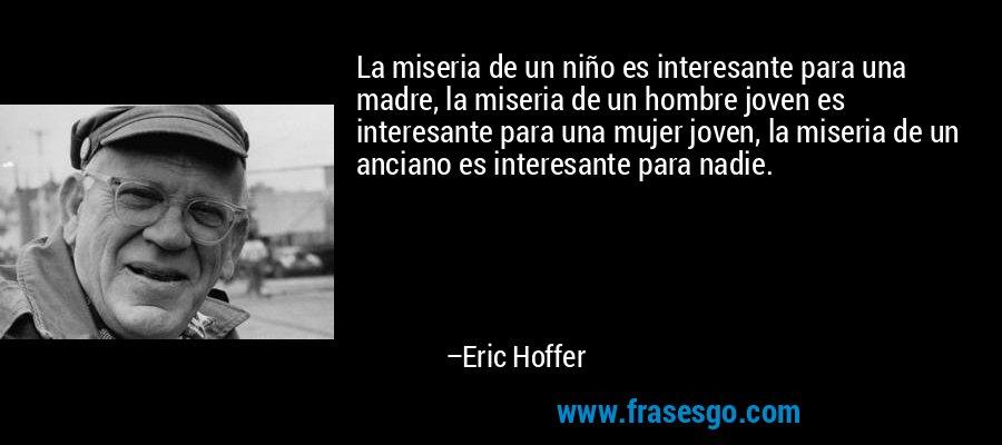 La miseria de un niño es interesante para una madre, la miseria de un hombre joven es interesante para una mujer joven, la miseria de un anciano es interesante para nadie. – Eric Hoffer