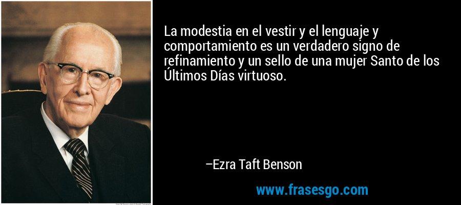 La modestia en el vestir y el lenguaje y comportamiento es un verdadero signo de refinamiento y un sello de una mujer Santo de los Últimos Días virtuoso. – Ezra Taft Benson