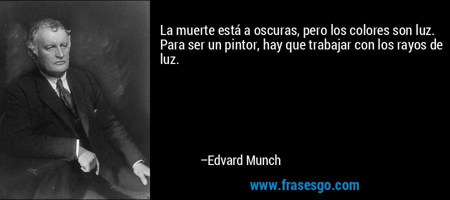 La muerte está a oscuras, pero los colores son luz. Para ser un pintor, hay que trabajar con los rayos de luz. – Edvard Munch