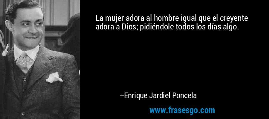 La mujer adora al hombre igual que el creyente adora a Dios; pidiéndole todos los días algo. – Enrique Jardiel Poncela