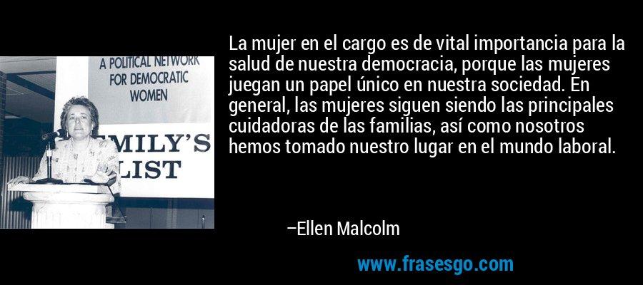 La mujer en el cargo es de vital importancia para la salud de nuestra democracia, porque las mujeres juegan un papel único en nuestra sociedad. En general, las mujeres siguen siendo las principales cuidadoras de las familias, así como nosotros hemos tomado nuestro lugar en el mundo laboral. – Ellen Malcolm