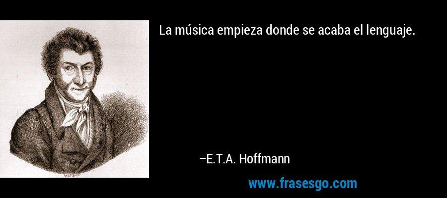 La música empieza donde se acaba el lenguaje. – E.T.A. Hoffmann
