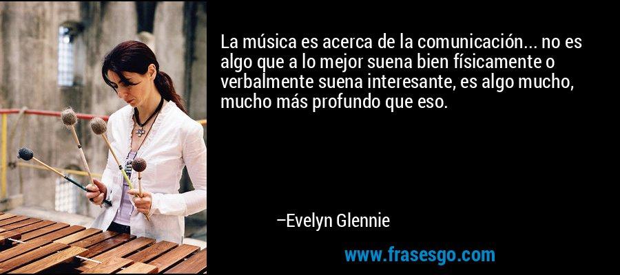 La música es acerca de la comunicación... no es algo que a lo mejor suena bien físicamente o verbalmente suena interesante, es algo mucho, mucho más profundo que eso. – Evelyn Glennie