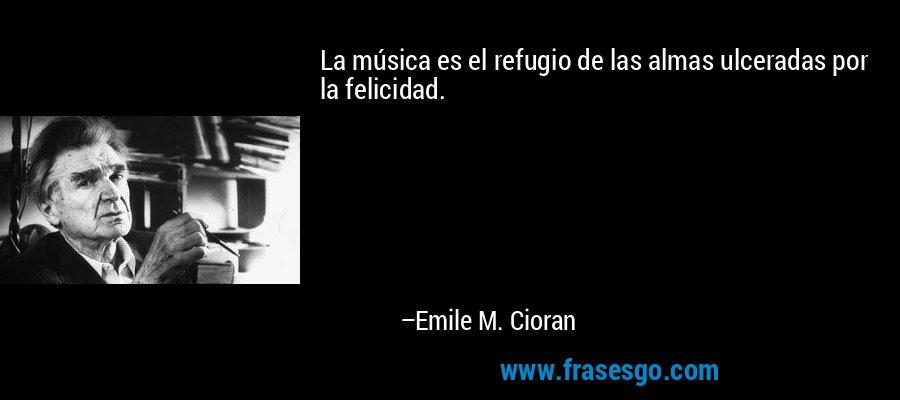 La música es el refugio de las almas ulceradas por la felicidad. – Emile M. Cioran