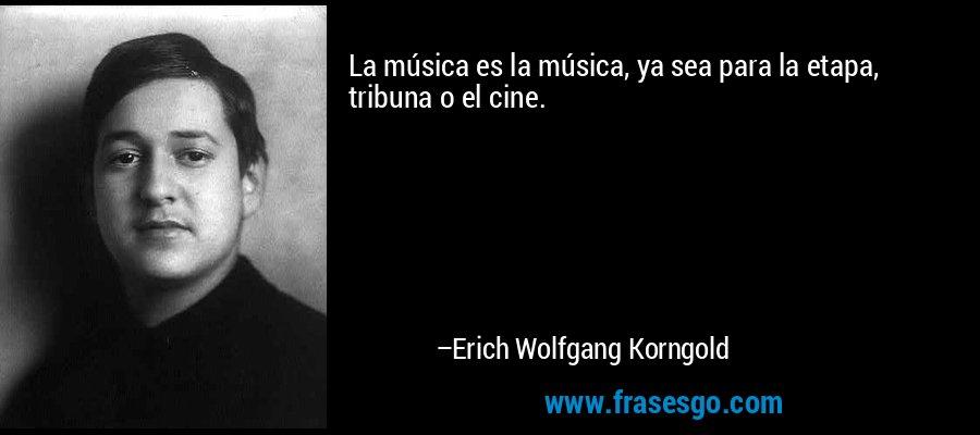 La música es la música, ya sea para la etapa, tribuna o el cine. – Erich Wolfgang Korngold