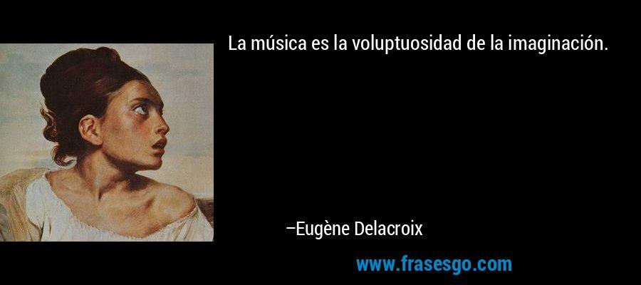 La música es la voluptuosidad de la imaginación. – Eugène Delacroix