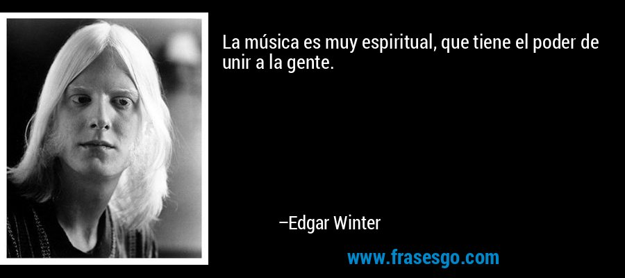 La música es muy espiritual, que tiene el poder de unir a la gente. – Edgar Winter