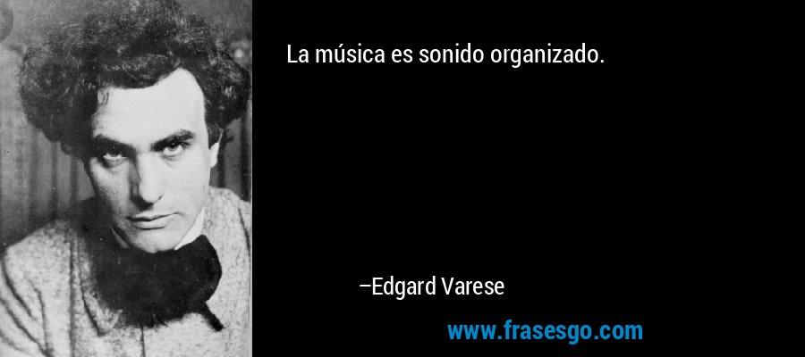 La música es sonido organizado. – Edgard Varese