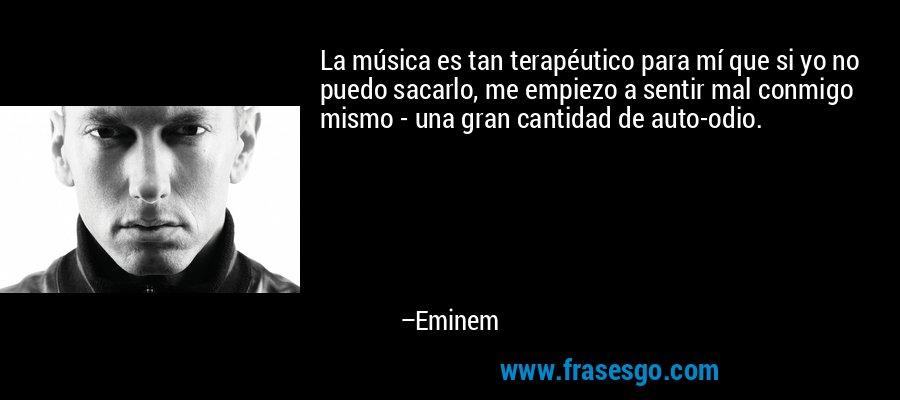 La música es tan terapéutico para mí que si yo no puedo sacarlo, me empiezo a sentir mal conmigo mismo - una gran cantidad de auto-odio. – Eminem