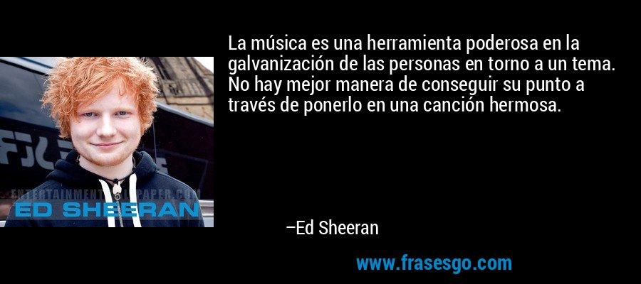La música es una herramienta poderosa en la galvanización de las personas en torno a un tema. No hay mejor manera de conseguir su punto a través de ponerlo en una canción hermosa. – Ed Sheeran