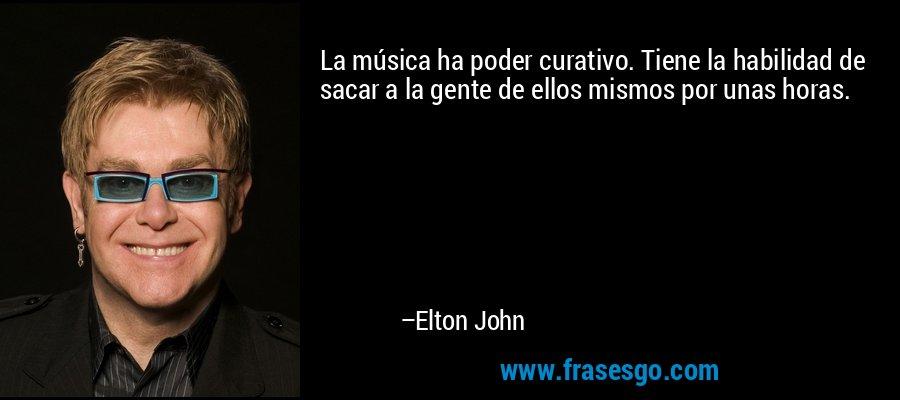 La música ha poder curativo. Tiene la habilidad de sacar a la gente de ellos mismos por unas horas. – Elton John