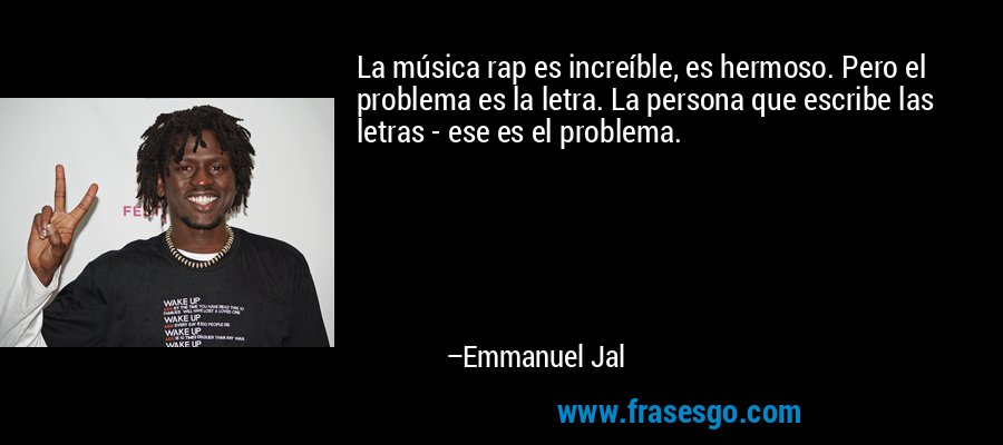 La música rap es increíble, es hermoso. Pero el problema es la letra. La persona que escribe las letras - ese es el problema. – Emmanuel Jal