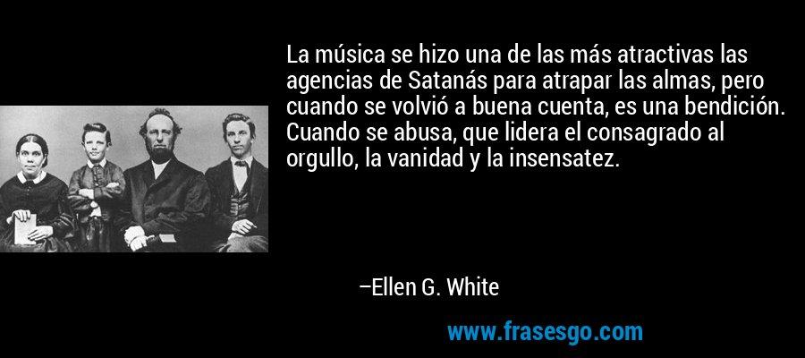 La música se hizo una de las más atractivas las agencias de Satanás para atrapar las almas, pero cuando se volvió a buena cuenta, es una bendición. Cuando se abusa, que lidera el consagrado al orgullo, la vanidad y la insensatez. – Ellen G. White