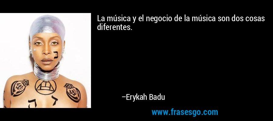 La música y el negocio de la música son dos cosas diferentes. – Erykah Badu