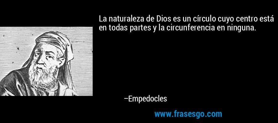 La naturaleza de Dios es un círculo cuyo centro está en todas partes y la circunferencia en ninguna. – Empedocles