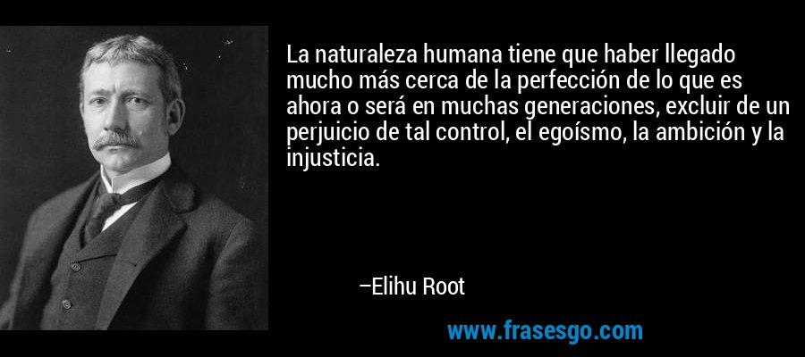 La naturaleza humana tiene que haber llegado mucho más cerca de la perfección de lo que es ahora o será en muchas generaciones, excluir de un perjuicio de tal control, el egoísmo, la ambición y la injusticia. – Elihu Root