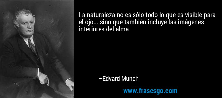 La naturaleza no es sólo todo lo que es visible para el ojo... sino que también incluye las imágenes interiores del alma. – Edvard Munch
