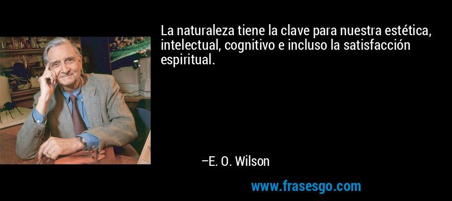 La naturaleza tiene la clave para nuestra estética, intelectual, cognitivo e incluso la satisfacción espiritual. – E. O. Wilson