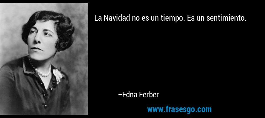 La Navidad no es un tiempo. Es un sentimiento. – Edna Ferber