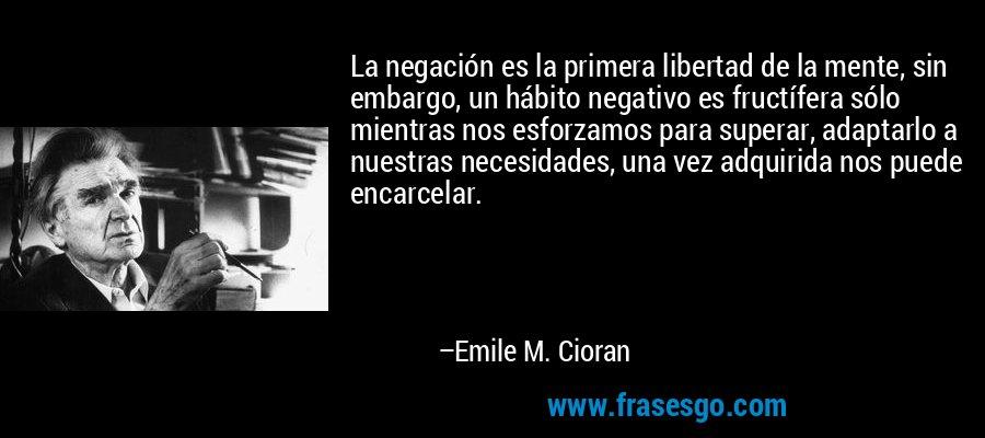 La negación es la primera libertad de la mente, sin embargo, un hábito negativo es fructífera sólo mientras nos esforzamos para superar, adaptarlo a nuestras necesidades, una vez adquirida nos puede encarcelar. – Emile M. Cioran