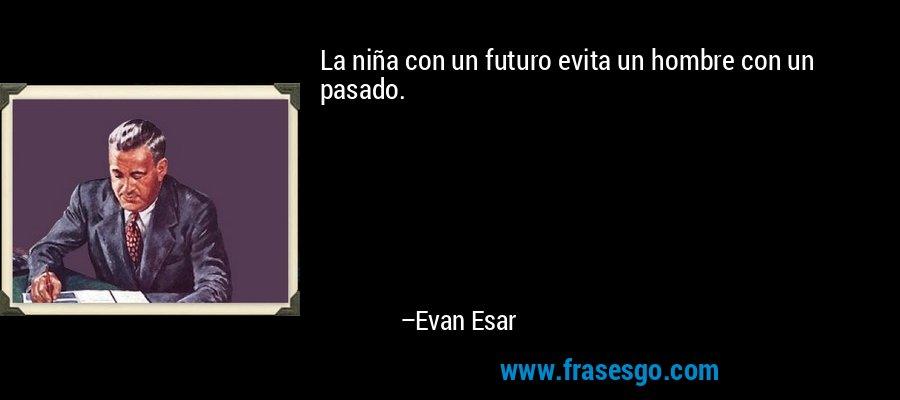 La niña con un futuro evita un hombre con un pasado. – Evan Esar