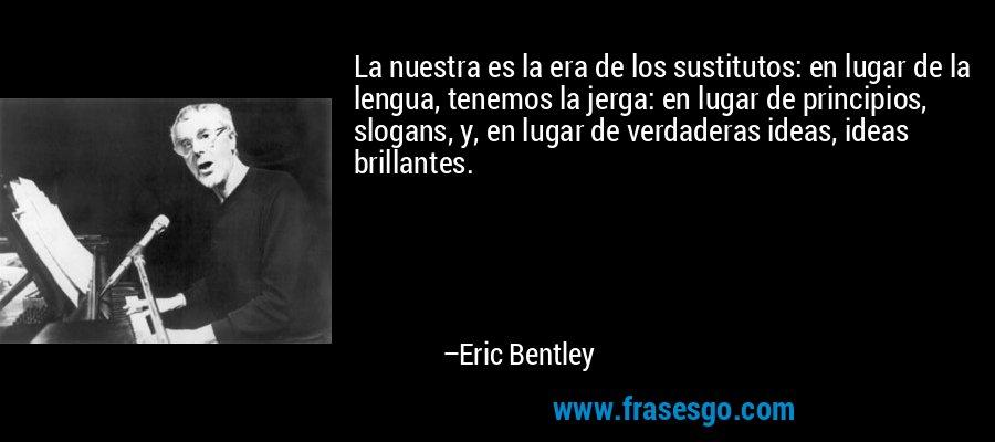 La nuestra es la era de los sustitutos: en lugar de la lengua, tenemos la jerga: en lugar de principios, slogans, y, en lugar de verdaderas ideas, ideas brillantes. – Eric Bentley