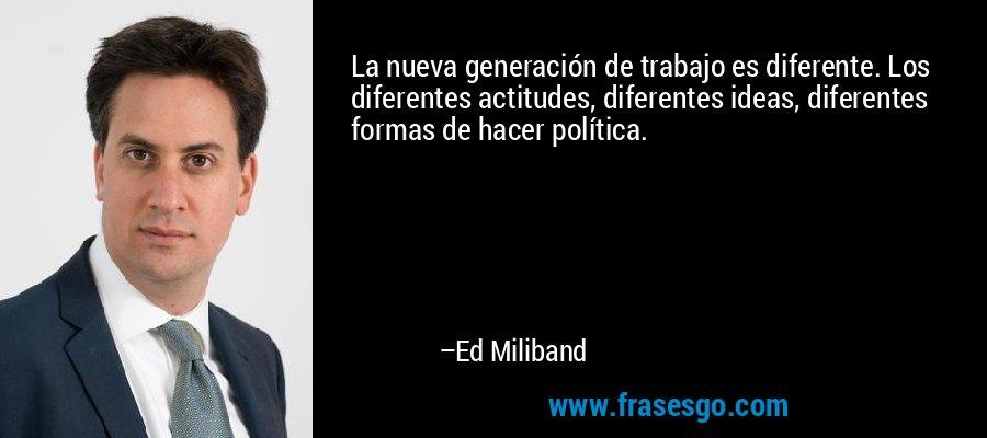 La nueva generación de trabajo es diferente. Los diferentes actitudes, diferentes ideas, diferentes formas de hacer política. – Ed Miliband
