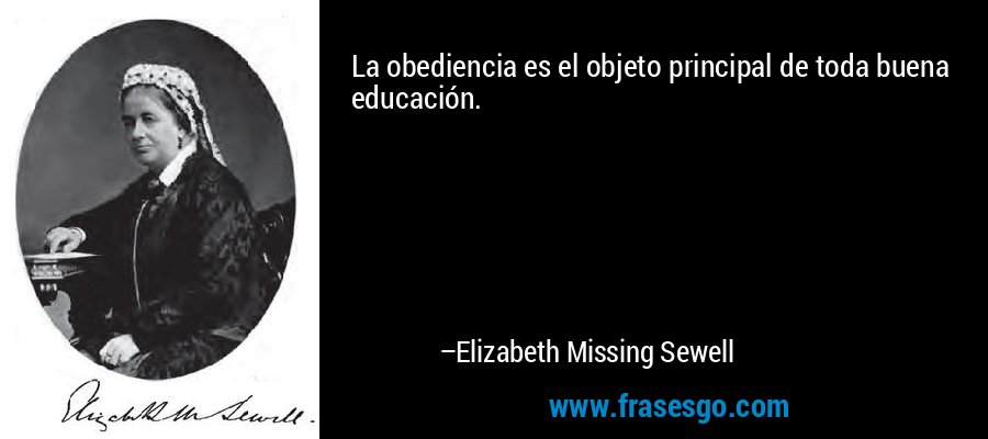 La obediencia es el objeto principal de toda buena educación. – Elizabeth Missing Sewell