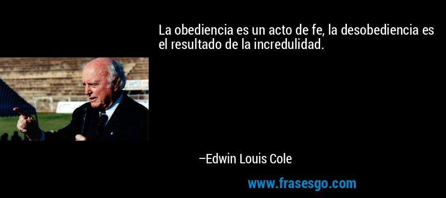 La obediencia es un acto de fe, la desobediencia es el resultado de la incredulidad. – Edwin Louis Cole