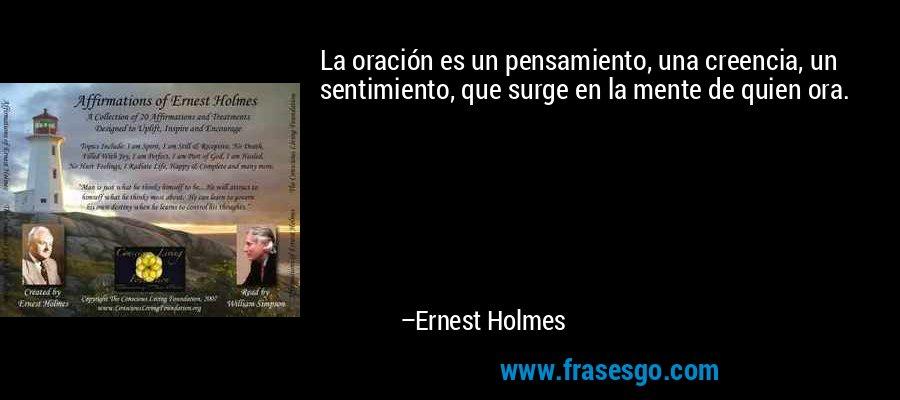 La oración es un pensamiento, una creencia, un sentimiento, que surge en la mente de quien ora. – Ernest Holmes