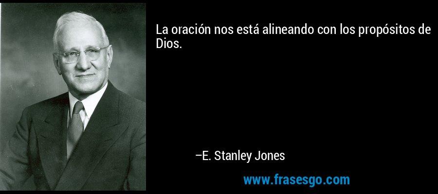 La oración nos está alineando con los propósitos de Dios. – E. Stanley Jones