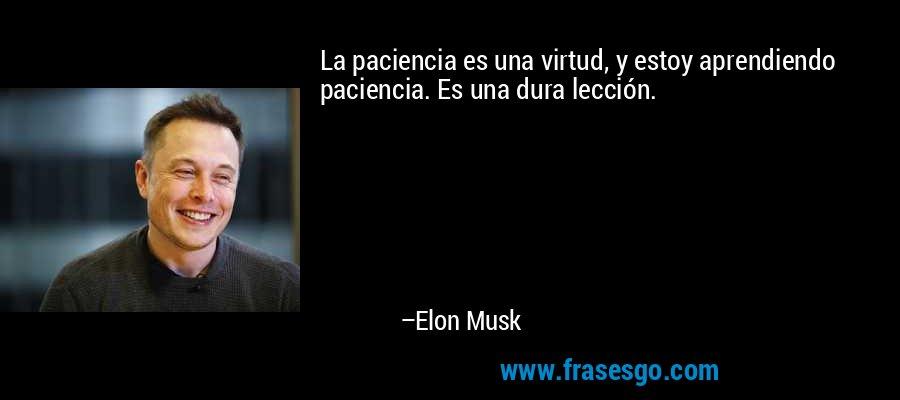 La paciencia es una virtud, y estoy aprendiendo paciencia. Es una dura lección. – Elon Musk